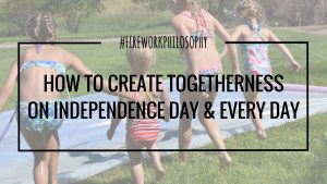 How to Create Togetherness on Independence Day & Every Day ★ Togetherness Quotes | Holiday Gatherings | Worthiness | Togetherness Quotes Relationships ★ FireworksandLeftovers.com