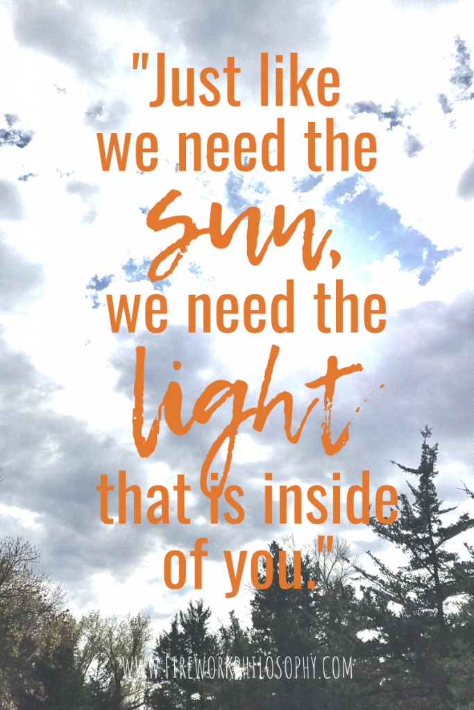 Just like we need the sun, we need the light that is inside of you.